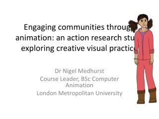 Dr Nigel Medhurst Course Leader, BSc Computer Animation London Metropolitan University