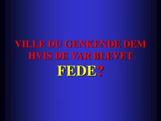 VILLE DU GENKENDE DEM HVIS DE VAR BLEVET  FEDE ?