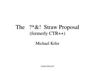 The   ?*&!  Straw Proposal (formerly CTR++)