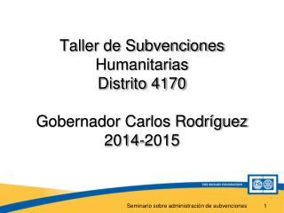 Taller de Subvenciones Humanitarias Distrito 4170 Gobernador Carlos Rodríguez 2014-2015