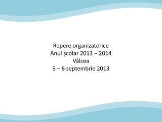 Repere organizatorice Anul  şcolar 2013 – 2014 V âlcea 5 – 6 septembrie 2013