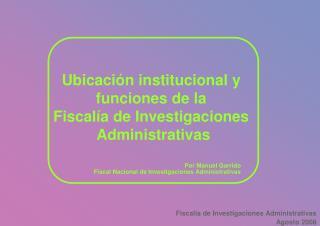 Ubicaci�n institucional y  funciones de la  Fiscal�a de Investigaciones  Administrativas
