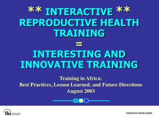 **  INTERACTIVE  ** REPRODUCTIVE HEALTH TRAINING = INTERESTING AND INNOVATIVE TRAINING