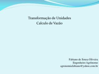 Transformação de Unidades Calculo de Vazão Fabiano de Sousa Oliveira Engenheiro Agrônomo