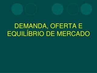 DEMANDA, OFERTA E  EQUILÍBRIO DE MERCADO