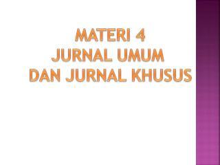 MATERI 4 JURNAL UMUM  DAN JURNAL KHUSUS