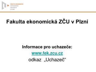 """Fakulta ekonomická ZČU v Plzni Informace pro uchazeče: fek.zcu.cz odkaz  """"Uchazeč"""""""