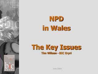 NPD  in Wales The Key Issues Tim Wilson - BIC Eryri