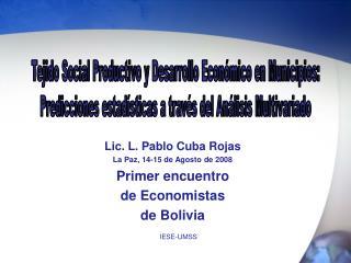 Lic. L. Pablo Cuba Rojas La Paz, 14-15 de Agosto de 2008 Primer encuentro  de Economistas