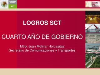 LOGROS SCT  CUARTO A O DE GOBIERNO  Mtro. Juan Molinar Horcasitas Secretario de Comunicaciones y Transportes