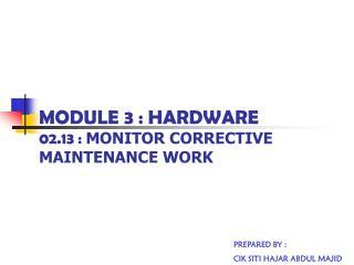 MODULE 3 : HARDWARE 02.13 :  MONITOR CORRECTIVE MAINTENANCE WORK