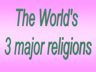 The World's  3 major religions