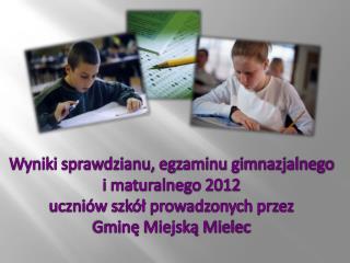 Wyniki sprawdzianu, egzaminu gimnazjalnego  i  maturalnego  2012 uczniów szkół prowadzonych przez