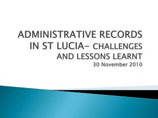 ADMINISTRATIVE RECORDS IN ST LUCIA- CHALLENGES AND LESSONS LEARNT 30 November 2010