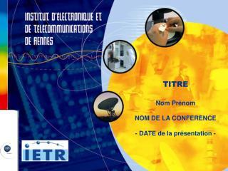 TITRE Nom Prénom NOM DE LA CONFERENCE - DATE de la présentation -