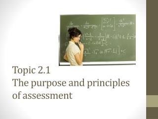 Topic 2.1 The purpose and principles of assessment