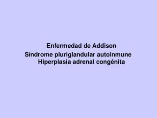 Enfermedad de Addison Síndrome pluriglandular autoinmune     Hiperplasia adrenal congénita