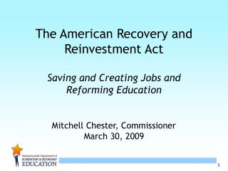 The American Recovery and Reinvestment Act  Saving and Creating Jobs and  Reforming Education   Mitchell Chester, Commis