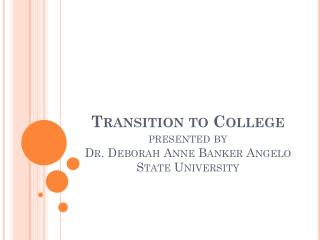 Transition to  College presented by  Dr. Deborah Anne Banker Angelo State University