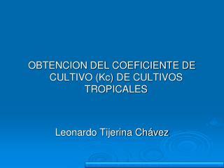 OBTENCION DEL COEFICIENTE DE CULTIVO (Kc) DE CULTIVOS TROPICALES Leonardo Tijerina Chávez