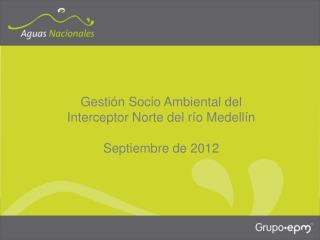 Gestión Socio Ambiental del  Interceptor Norte del río Medellín Septiembre de 2012