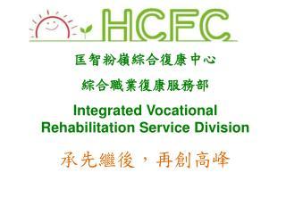 匡智粉嶺綜合復康中心 綜合職業復康服務部 Integrated Vocational Rehabilitation Service Division 承先繼後,再創高峰