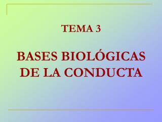 TEMA 3 BASES BIOLÓGICAS DE LA CONDUCTA