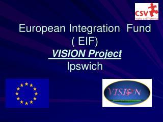 European Integration  Fund  ( EIF)   VISION Project Ipswich