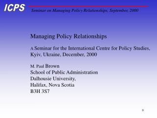 Managing Policy Relationships  A  Seminar for the International Centre for Policy Studies,
