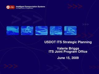 USDOT ITS Strategic Planning Valerie Briggs ITS Joint Program Office June 15, 2009