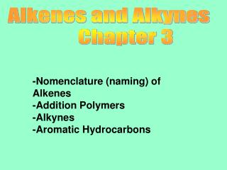 -Nomenclature (naming) of Alkenes -Addition Polymers -Alkynes -Aromatic Hydrocarbons