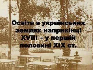 Освіта в українських землях наприкінці  XVIII –  у першій половині  XIX  ст.