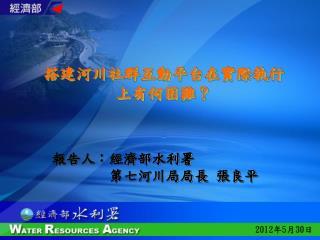 報告人:經濟部水利署         第七河川局局長 張良平