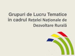Grupuri de Lucru Tematice  în cadrul  Re țelei Naționale de Dezvoltare Rurală