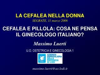 LA CEFALEA NELLA DONNA SEGRATE, 11 marzo 2006 CEFALEA E PILLOLA: COSA NE PENSA IL GINECOLOGO ITALIANO Massimo Luerti U.O