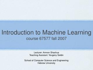 Introduction to Machine Learning course 67577 fall 2007
