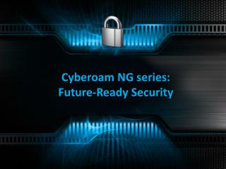 Cyberoam NG series:  Future-Ready Security