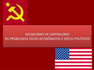 SOCIALISMO VS CAPITALISMO OS PROBLEMAS SÓCIO-ECONÔMICOS E SÓCIO-POLÍTICOS