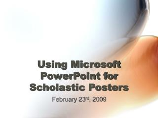 Using Microsoft PowerPoint for  Scholastic Posters
