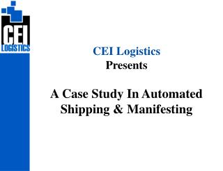 CEI Logistics Presents   A Case Study In Automated Shipping  Manifesting