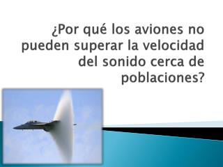 ¿Por qué los aviones no pueden superar la velocidad del sonido cerca de poblaciones?