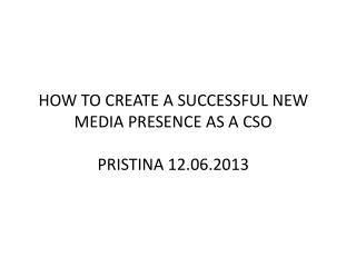HOW TO CREATE A SUCCESSFUL NEW MEDIA PRESENCE AS A CSO PRISTINA 12.06.2013