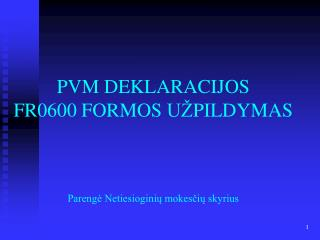 PVM DEKLAR A CIJOS  FR0600 FORMOS  UŽ PILDYMAS Parengė Netiesioginių mokesčių skyrius