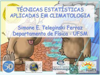 TÉCNICAS ESTATÍSTICAS APLICADAS EM CLIMATOLOGIA Simone E. Teleginski Ferraz