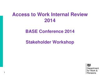 Access to Work Internal Review 2014 BASE Conference 2014 Stakeholder Workshop