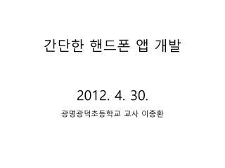 간단한 핸드폰  앱  개발 2012. 4. 30.  광명광덕초등학교  교사 이종환