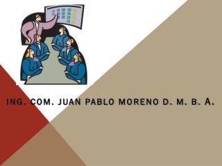 ING. COM. JUAN PABLO MORENO D. M. B.  A.