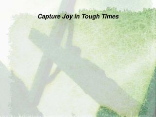 Capture Joy in Tough Times