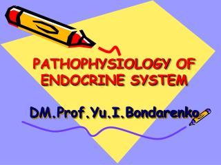 PATHOPHYSIOLOGY  OF ENDOCRINE SYSTEM DM.Prof.Yu.I.Bondarenko