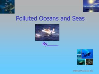 Polluted Oceans and Seas